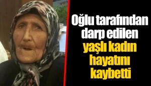 Oğlu tarafından darp edilen yaşlı kadın hayatını kaybetti