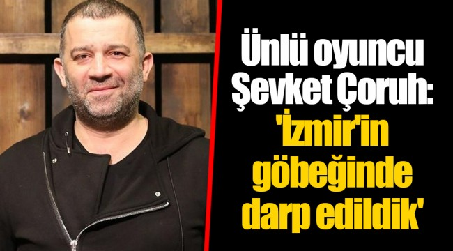 Ünlü oyuncu Şevket Çoruh: 'İzmir'in göbeğinde darp edildik'