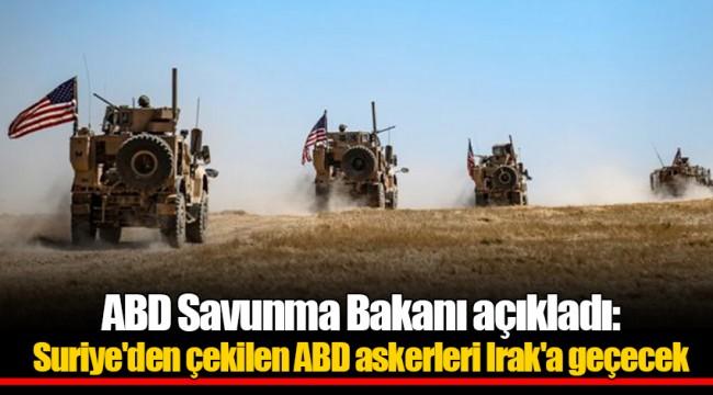 ABD Savunma Bakanı açıkladı: Suriye'den çekilen ABD askerleri Irak'a geçecek