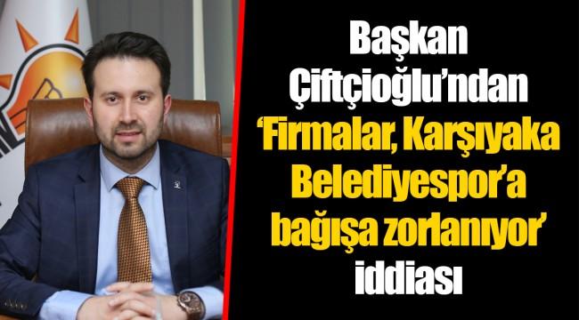 Ak Partili Çiftçioğlu'ndan 'Firmalar, Karşıyaka Belediyespor'a bağışa zorlanıyor' iddiası