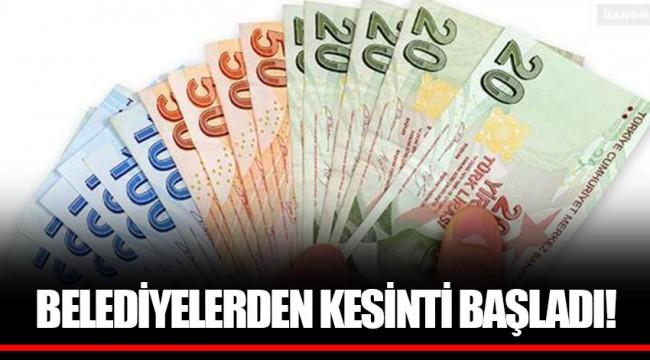 BELEDİYELERDEN KESİNTİ BAŞLADI!