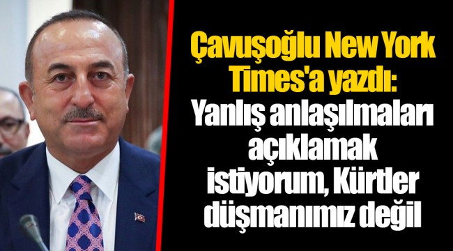 Çavuşoğlu New York Times'a yazdı: Yanlış anlaşılmaları açıklamak istiyorum, Kürtler düşmanımız değil