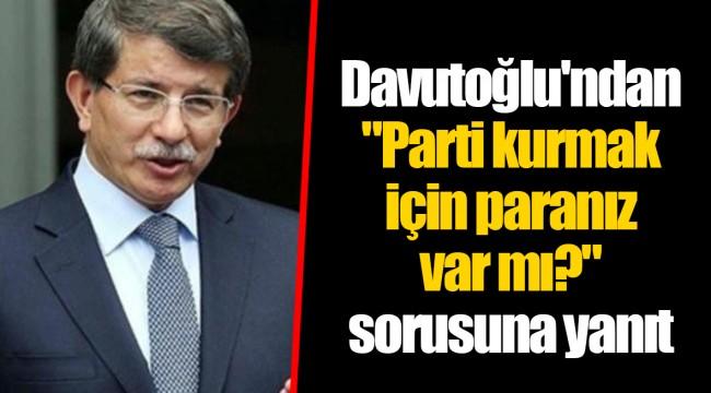 """Davutoğlu'ndan """"Parti kurmak için paranız var mı?"""" sorusuna yanıt"""