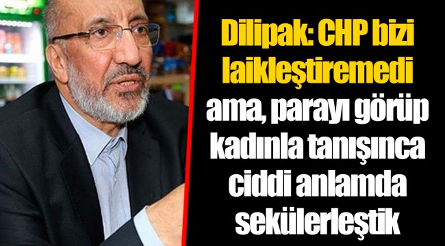Dilipak: CHP bizi laikleştiremedi ama, parayı görüp kadınla tanışınca ciddi anlamda sekülerleştik