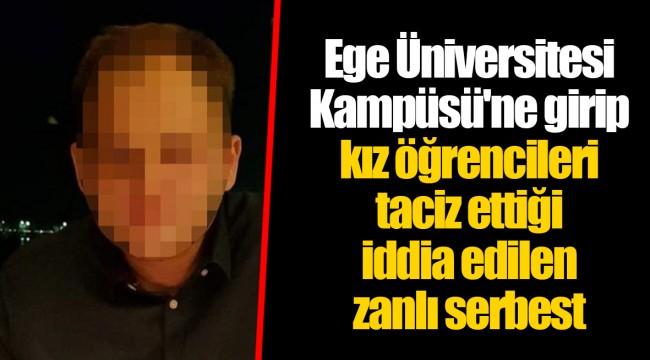Ege Üniversitesi Kampüsü'ne girip kız öğrencileri taciz ettiği iddia edilen zanlı serbest