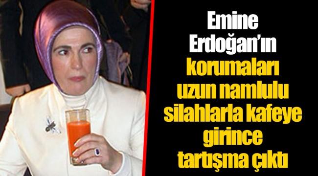 Emine Erdoğan'ın korumaları uzun namlulu silahlarla kafeye girince tartışma çıktı