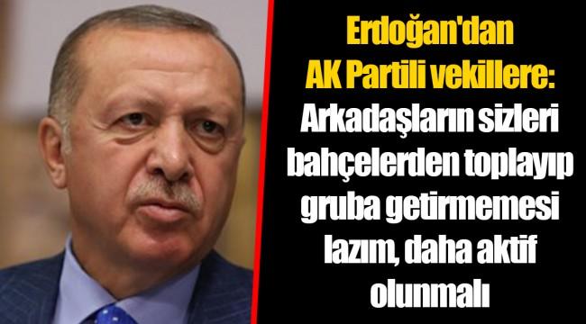 Erdoğan'dan AK Partili vekillere: Arkadaşların sizleri bahçelerden toplayıp gruba getirmemesi lazım, daha aktif olunmalı