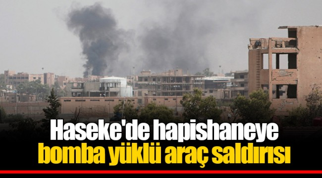 Haseke'de hapishaneye bomba yüklü araç saldırısı