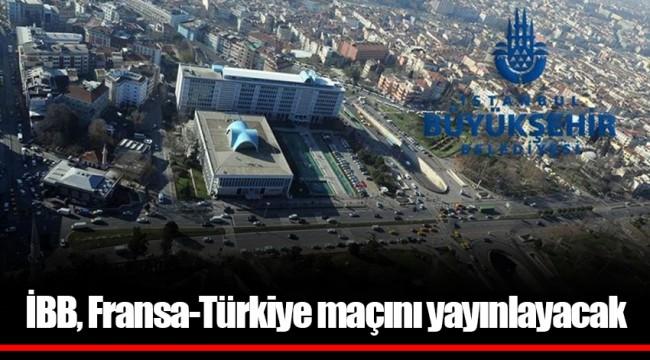 İBB, Fransa-Türkiye maçını yayınlayacak