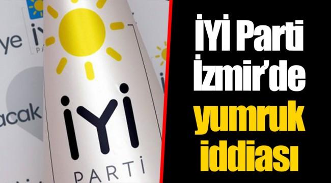 İYİ Parti İzmir'de yumruk iddiası