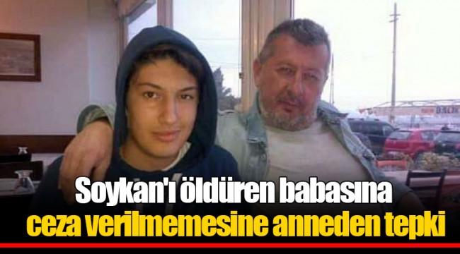 Soykan'ı öldüren babasına ceza verilmemesine anneden tepki