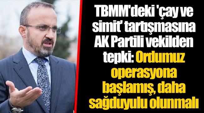 TBMM'deki 'çay ve simit' tartışmasına AK Partili vekilden tepki: Ordumuz operasyona başlamış, daha sağduyulu olunmalı