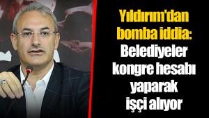 Yıldırım'dan bomba iddia: Belediyeler kongre hesabı yaparak işçi alıyor