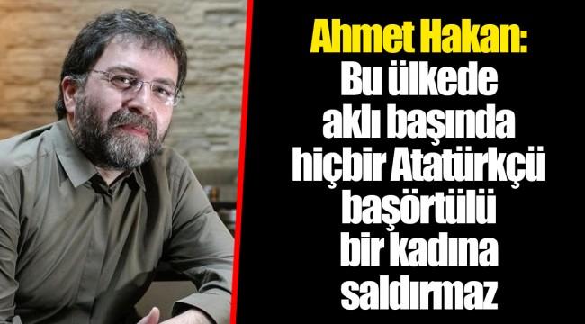 Ahmet Hakan: Bu ülkede aklı başında hiçbir Atatürkçü başörtülü bir kadına saldırmaz