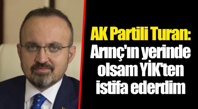 AK Partili Turan: Arınç'ın yerinde olsam YİK'ten istifa ederdim