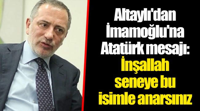 Altaylı'dan İmamoğlu'na Atatürk mesajı: İnşallah seneye bu isimle anarsınız