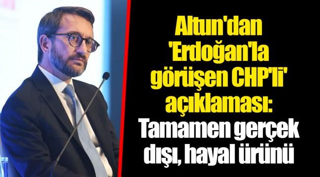 Altun'dan 'Erdoğan'la görüşen CHP'li' açıklaması: Tamamen gerçek dışı, hayal ürünü