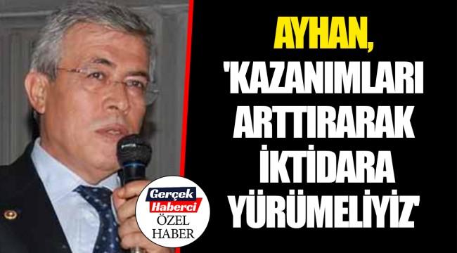 AYHAN, 'KAZANIMLARI ARTTIRARAK İKTİDARA YÜRÜMELİYİZ'