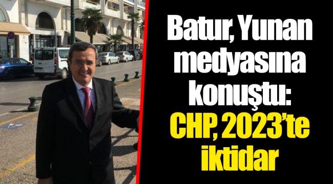Batur, Yunan medyasına konuştu: CHP, 2023'te iktidar