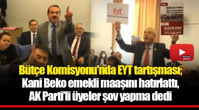 Bütçe Komisyonu'nda EYT tartışması; Kani Beko emekli maaşını hatırlattı, AK Parti'li üyeler şov yapma dedi