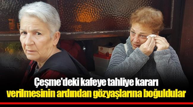 Çeşme'deki kafeye tahliye kararı verilmesinin ardından gözyaşlarına boğuldular