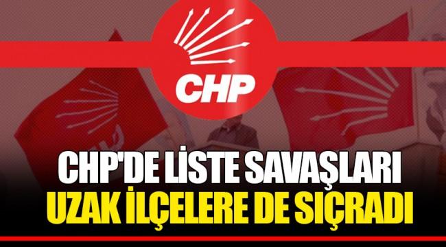 CHP'DE LİSTE SAVAŞLARI UZAK İLÇELERE DE SIÇRADI