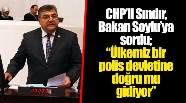 """CHP'li Sındır, Bakan Soylu'ya sordu; """"Ülkemiz bir polis devletine doğru mu gidiyor"""""""