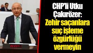 CHP'li Utku Çakırözer: Zehir saçanlara suç işleme özgürlüğü vermeyin