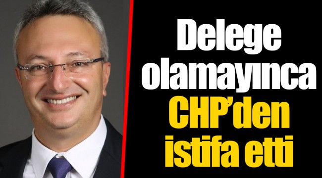 Delege olamayınca CHP'den istifa etti