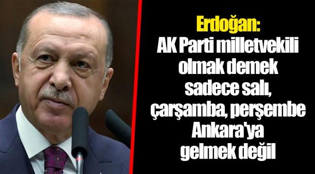 Erdoğan: AK Parti milletvekili olmak demek sadece salı, çarşamba, perşembe Ankara'ya gelmek değil