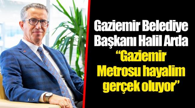 """Gaziemir Belediye Başkanı Halil Arda  """"Gaziemir Metrosu hayalim gerçek oluyor"""""""