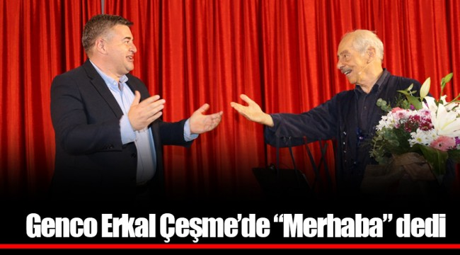 "Genco Erkal Çeşme'de ""Merhaba"" dedi"