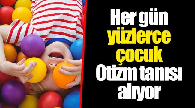 Her gün yüzlerce çocuk Otizm tanısı alıyor