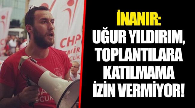 İNANIR: UĞUR YILDIRIM, TOPLANTILARA KATILMAMA İZİN VERMİYOR!