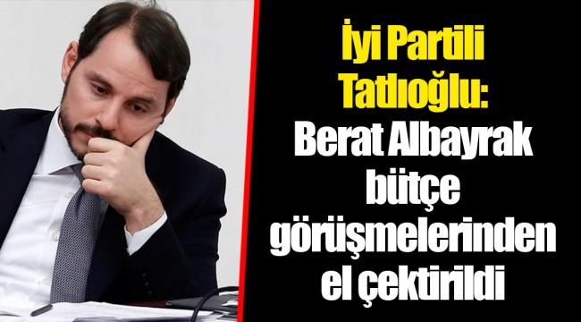 İyi Partili Tatlıoğlu: Berat Albayrak bütçe görüşmelerinden el çektirildi
