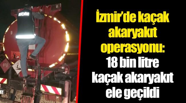 İzmir'de kaçak akaryakıt operasyonu: 18 bin litre kaçak akaryakıt ele geçildi