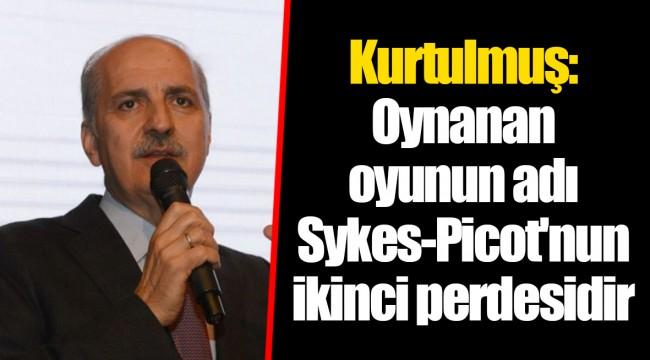 Kurtulmuş: Oynanan oyunun adı Sykes-Picot'nun ikinci perdesidir