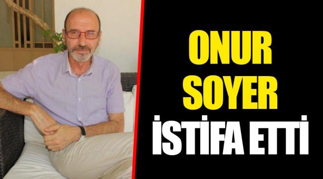 ONUR SOYER İSTİFA ETTİ