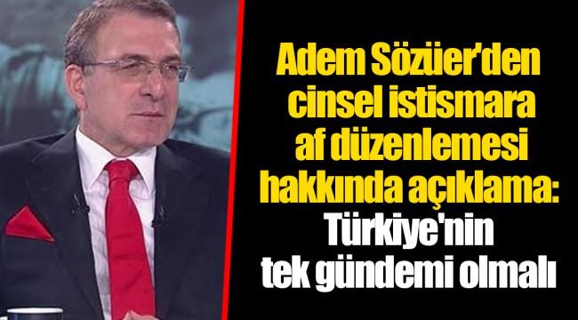Adem Sözüer'den cinsel istismara af düzenlemesi hakkında açıklama: Türkiye'nin tek gündemi olmalı