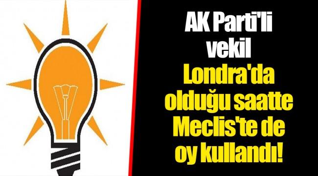 AK Parti'li vekil Londra'da olduğu saatte Meclis'te de oy kullandı!