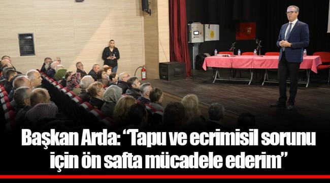 """Başkan Arda: """"Tapu ve ecrimisil sorunu için ön safta mücadele ederim"""""""