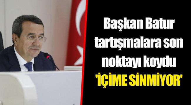 Başkan Batur tartışmalara son noktayı koydu 'İÇİME SİNMİYOR'