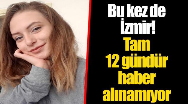 Bu kez de İzmir! Tam 12 gündür haber alınamıyor
