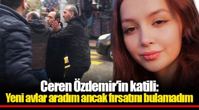 Ceren Özdemir'in katili: Yeni avlar aradım ancak fırsatını bulamadım