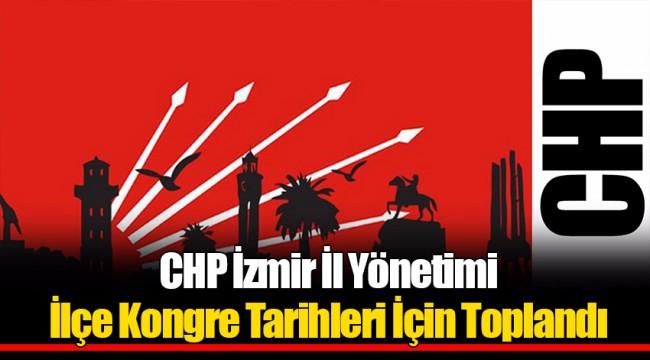 CHP İzmir İl Yönetimi İlçe Kongre Tarihleri İçin Toplandı