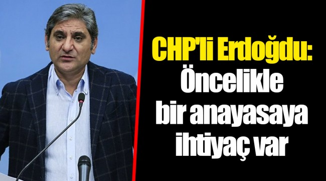CHP'li Erdoğdu: Öncelikle bir anayasaya ihtiyaç var