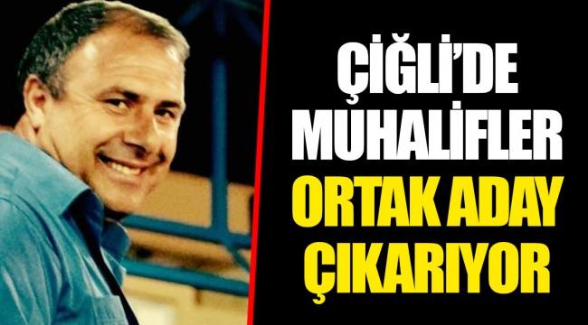 ÇİĞLİ'DE MUHALİFLER ORTAK ADAY ÇIKARIYOR