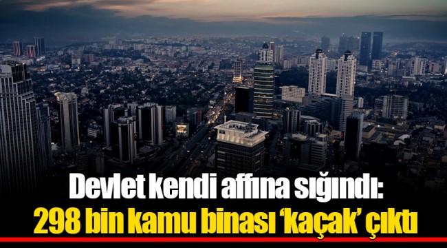 Devlet kendi affına sığındı: 298 bin kamu binası 'kaçak' çıktı