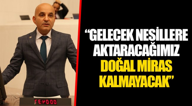 """""""GELECEK NESİLLERE AKTARACAĞIMIZ DOĞAL MİRAS KALMAYACAK"""""""