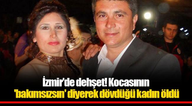 İzmir'de dehşet! Kocasının 'bakımsızsın' diyerek dövdüğü kadın öldü